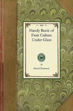 Handy Book of Fruit Culture Under Glass : Gardening in America - David Thomson