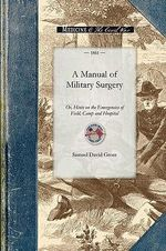 Manual of Military Surgery : Or, Hints on the Emergencies of Field, Camp and Hospital Practice - Samuel Gross