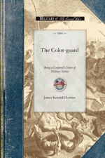 The Color-Guard : Being a Corporal's Notes of Military Service in the Nineteenth Army Corps Corps - James Hosmer