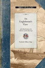 An Englishman's View of the Battle : An Account of the Naval Engagement in the British Channel on Sunday, June 19th, 1864. from Information Personally Obtained in the Town of Cherbourg, as Well as from the Officers and Crew of the United States Sloop of War Kearsarge, and the Wounded and Pri - Frederick Edge