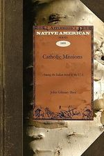 History of the Catholic Missions Among the Indian Tribes of the United States : Native American (Paperback) - John Gilmary Shea