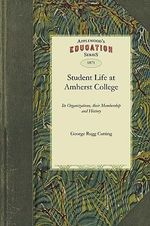 Student Life at Amherst College : Its Organizations, Their Membership and History - Rugg Cutting George Rugg Cutting