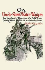 On Uncle Sam's Water Wagon : 500 Recipes for Delicious Drinks, Which Can Be Made at Home - Helen Moore