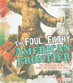 The Foul, Filthy American Frontier : The Disgusting Details about the Journey Out West - Heather E Schwartz