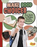 Make Good Choices : Your Guide to Making Healthy Decisions - Heather E Schwartz