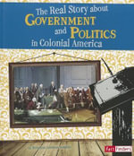 The Real Story about Government and Politics in Colonial America - Kristine Carlson Asselin