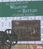 The Real Story on the Weapons and Battles of Colonial : Life in the American Colonies - Kristine Carlson Asselin