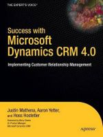 Success with Microsoft Dynamics CRM 4.0 : Implementing Customer Relationship Management - Justin Mathena