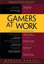 Gamers at Work: Stories Behind the Games People Play : Leaders in the Game Industry Share Lessons and Observations - Morgan Ramsay