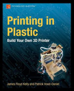 Printing in Plastic : Build Your Own 3D Printer - Patrick Hood-Daniel