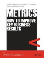Metrics : How to Improve Key Business Results - Martin Klubeck