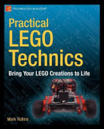 Practical Lego Technics : Bring Your LEGO Creations to Life - Mark Rollins