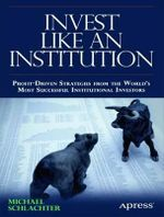 Invest Like an Institution : Profit-Driven Strategies from the World's Most Successful Institutional Investors - Michael C. Schlachter