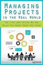 Managing Projects in the Real World : The Tips and Tricks No One Tells You About When You Start - Melanie McBride