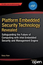Platform Embedded Security Technology Revealed : Safeguarding the Future of Computing with Intel Embedded Security and Management Engine - Xiaoyu Ruan