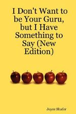 I Don't Want to Be Your Guru, But I Have Something to Say (New Edition) - Joyce Shafer