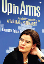 Up in Arms : Pursuing Accountability for the Arms Deal in Parliament - Raenette Taljaard