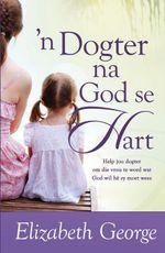 n Dogter na God se hart (eBoek) : Help jou dogter om die vrou te word wat God wil he sy moet wees - Elizabeth George