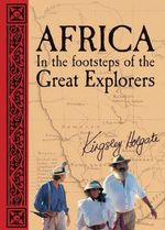 Africa : In the Footsteps of the Great Explorers - Kingsley Holgate