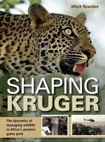 Shaping Kruger : The Dynamics of Managing Wildlife in Africa's Premier Game Park - Mitch Reardon