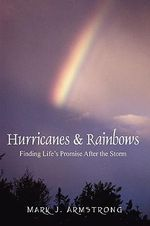 Hurricanes & Rainbows : Finding Life's Promise After the Storm - Mark J Armstrong