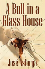 A Bull in a Glass House : A Former Marine's Manifesto on Surviving the Corporate Jungle and Taking Control of Your Life - Jose Astorga