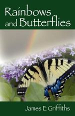 Rainbows and Butterflies : Heartfelt Poems to Comfort and Inspire - James E Griffiths