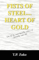 Fists of Steel...Heart of Gold : One of the Most Beautiful Stories of Friendship Ever Told. - T P Zuke