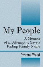 My People : A Memoir of an Attempt to Save a Fading Family Name - Yvonne Wood