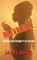 Re-Evaluate : You May Have Brought It on Yourself: A Woman's Guide to a Self-Intervention - Janis Parker