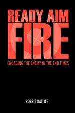 Ready Aim Fire : Engaging The Enemy In The End Times - Robbie Ratliff