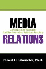 Media Relations : Concepts and Principles for Effective Public Relations Practice - Robert C. Chandler