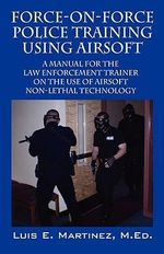 Force-On-Force Police Training Using Airsoft : A Manual for the Law Enforcement Trainer on the Use of Airsoft Non-lethal Technology - Luis E. Martinez