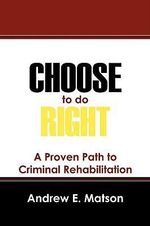 Choose to Do Right : A Proven Path to Criminal Rehabilitation - Andrew E Matson