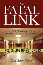 The Fatal Link : The Connection Between School Shooters and the Brain Damage from Prenatal Exposure to Alcohol - Jody Allen Crowe