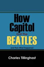 How Capitol Got the Beatles : And Then What Happened - Charles Tillinghast