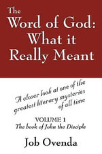 The Word of God : What it Really Meant: A Closer Look at One of the Greatest Literary Mysteries of All Time - Job Ovenda