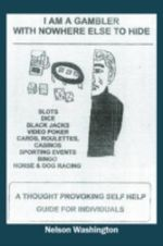 I Am a Gambler with Nowhere Else to Hide : A Thought Provoking Self Help Guide for Individuals - Nelson Washington