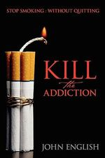Kill the Addiction : Stop Smoking : Without Quitting - John English
