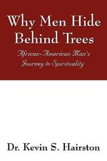 Why Men Hide Behind Trees : African-American Man's Journey to Spirituality - Kevin S Hairston