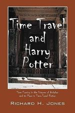 Time Travel and Harry Potter : Time-Turning in the Prisoner of Azkaban and Its Place in Time-Travel Fiction - Richard H Jones