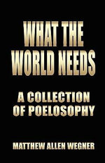 What the World Needs : A Collection of Poelosophy - Matthew Allen Wegner