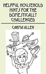 Helpful Household Hints for the Domestically Challenged - Carma Allen