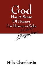 God Has a Sense of Humor for Heaven's Sake : A Collection of Religious Humor - Mike Chamberlin