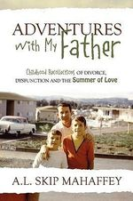 Adventures with My Father : Childhood Recollections of Divorce, Dysfunction and the Summer of Love - A L Skip Mahaffey