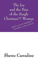 The Joy and the Pain of the Single Christian Woman : Lead Us Not Into Temptation, But Deliver Us from All Evil - Sheree Carradine