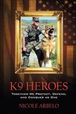 K9 Heroes : Together We Protect, Defend, and Conquer as One - Nicole Arbelo