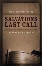 Salvation's Last Call : The Search for Noah's Ark - Pastor Paul D Miles