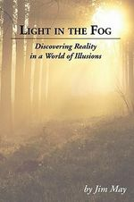 Light in the Fog : Discovering Reality in a World of Illusions - James W May