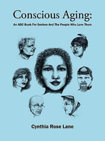 Conscious Aging : An ABC Book For Seniors And The People Who Love Them - Cynthia Rose Lane